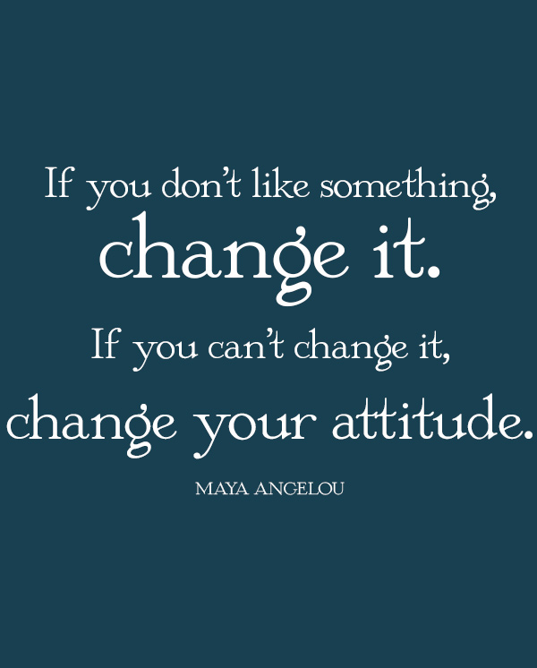 If-you-dont-like-something-change-it.-If-you-cant-change-it-change-your-attitude