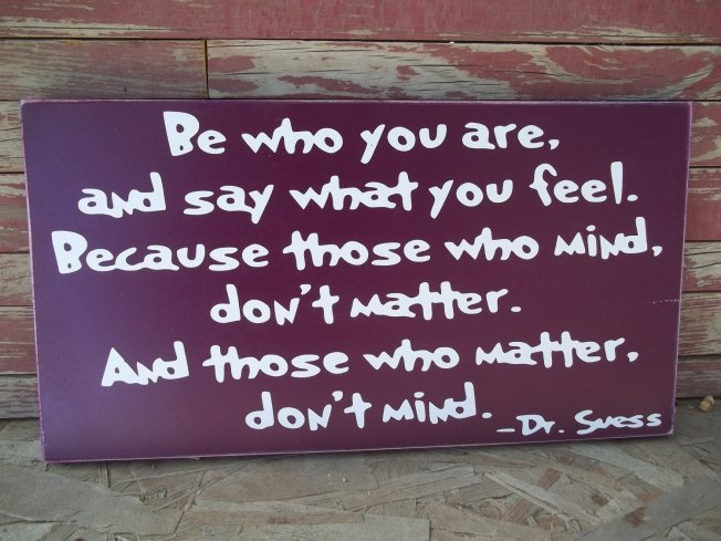 be-who-you-are-and-say-what-you-feel-because-those-who-mind-dont-matter-and-those-who-matter-dont-mind-45